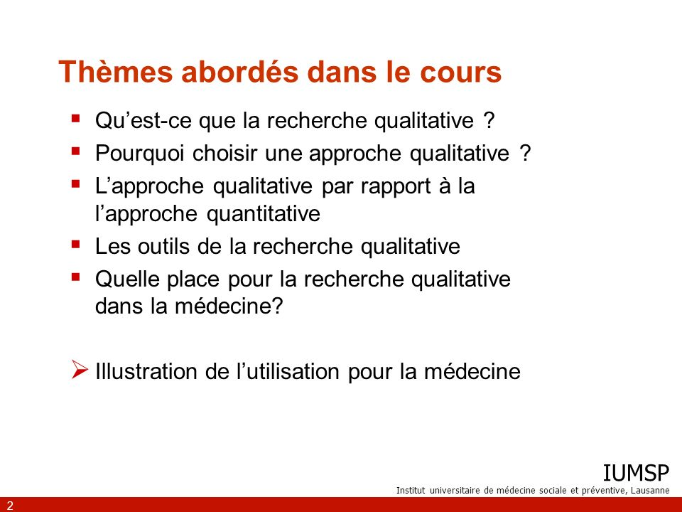 IUMSP Institut universitaire de médecine sociale et préventive, Lausanne 2 Thèmes abordés dans le cours Quest-ce que la recherche qualitative ? Pourqu