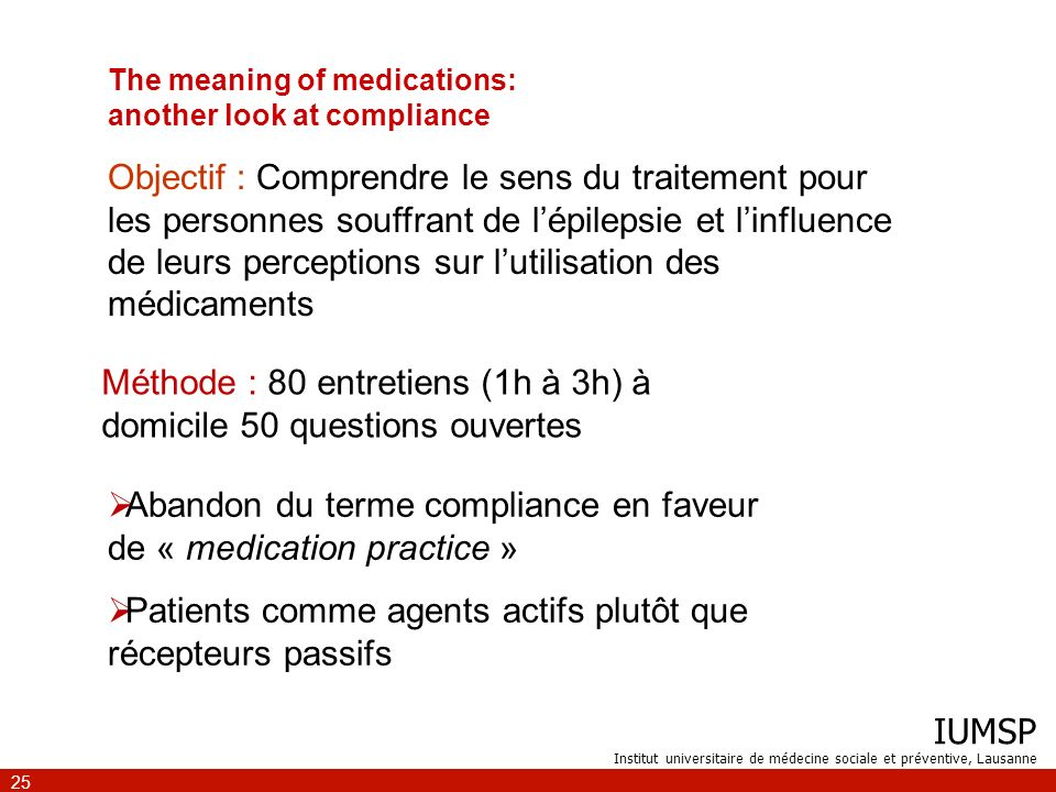 IUMSP Institut universitaire de médecine sociale et préventive, Lausanne 25 The meaning of medications: another look at compliance Méthode : 80 entret