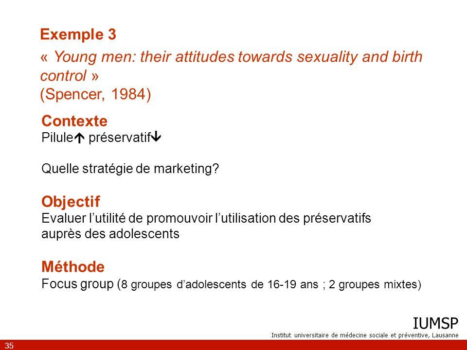 IUMSP Institut universitaire de médecine sociale et préventive, Lausanne 35 Contexte Pilule préservatif Quelle stratégie de marketing? Objectif Evalue