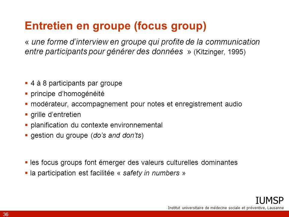 IUMSP Institut universitaire de médecine sociale et préventive, Lausanne 36 Entretien en groupe (focus group) « une forme dinterview en groupe qui pro