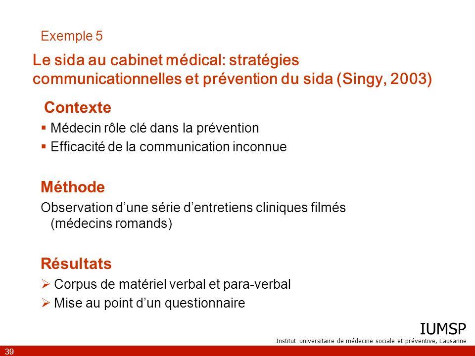 IUMSP Institut universitaire de médecine sociale et préventive, Lausanne 39 Exemple 5 Contexte Médecin rôle clé dans la prévention Efficacité de la co