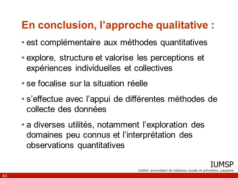 IUMSP Institut universitaire de médecine sociale et préventive, Lausanne 43 En conclusion, lapproche qualitative : est complémentaire aux méthodes qua