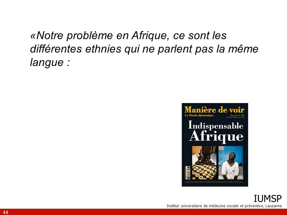 IUMSP Institut universitaire de médecine sociale et préventive, Lausanne 44 «Notre problème en Afrique, ce sont les différentes ethnies qui ne parlent