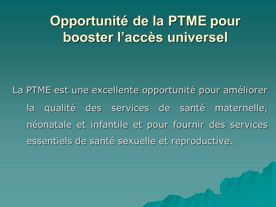 Opportunité de la PTME pour booster laccès universel La PTME est une excellente opportunité pour améliorer la qualité des services de santé maternelle
