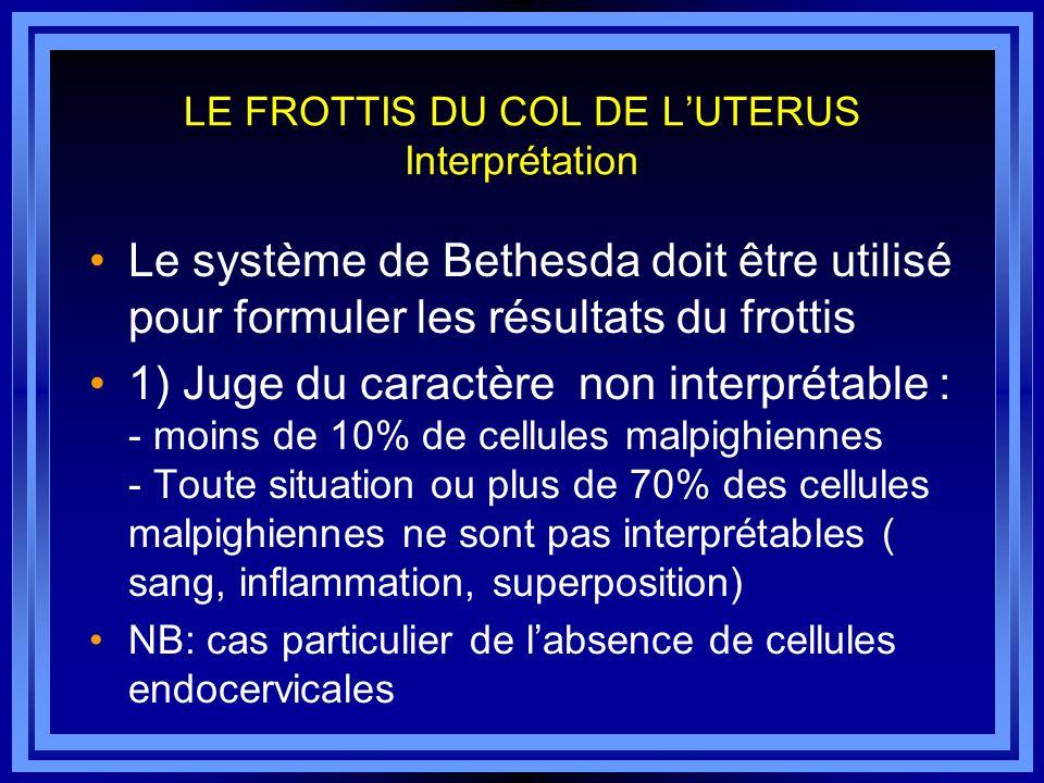 LE FROTTIS DU COL DE LUTERUS Interprétation Le système de Bethesda doit être utilisé pour formuler les résultats du frottis 1) Juge du caractère non i