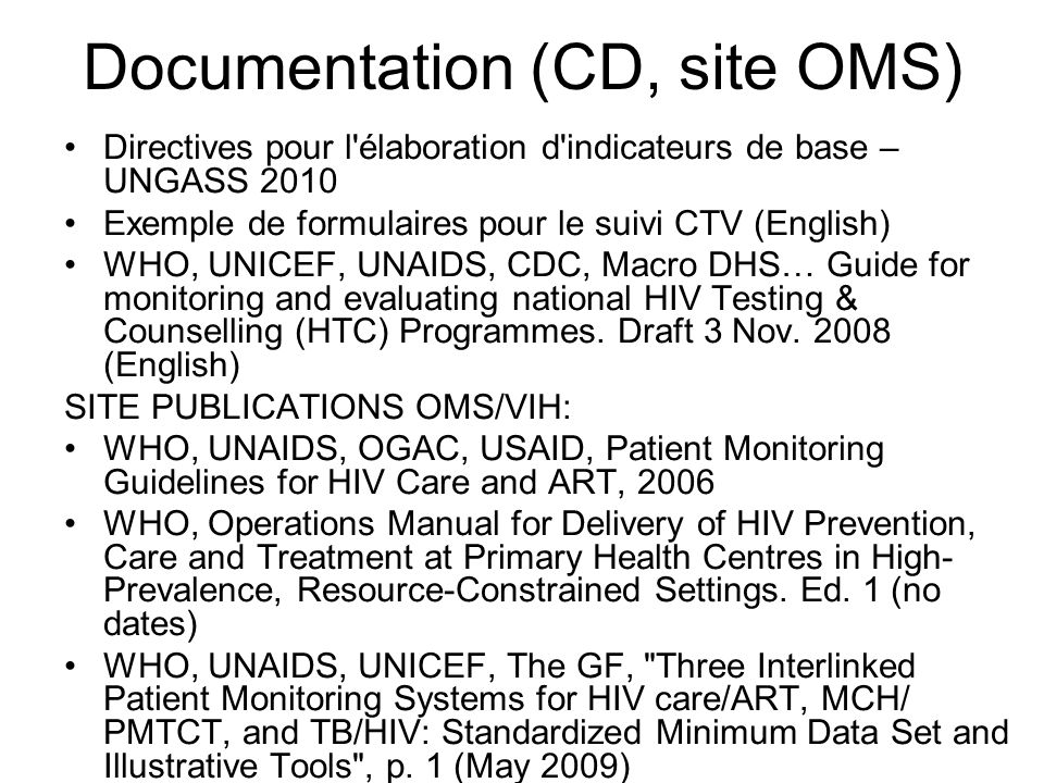 Documentation (CD, site OMS) Directives pour l élaboration d indicateurs de base – UNGASS 2010 Exemple de formulaires pour le suivi CTV (English) WHO, UNICEF, UNAIDS, CDC, Macro DHS… Guide for monitoring and evaluating national HIV Testing & Counselling (HTC) Programmes.