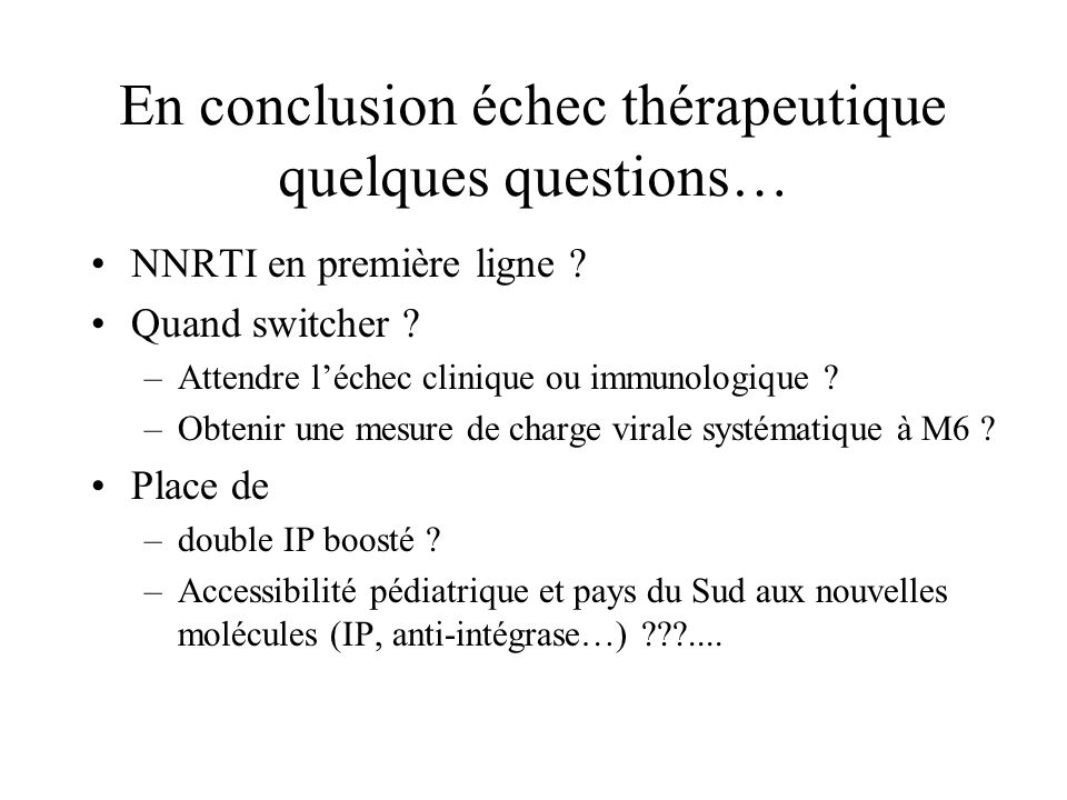 En conclusion échec thérapeutique quelques questions… NNRTI en première ligne ? Quand switcher ? –Attendre léchec clinique ou immunologique ? –Obtenir