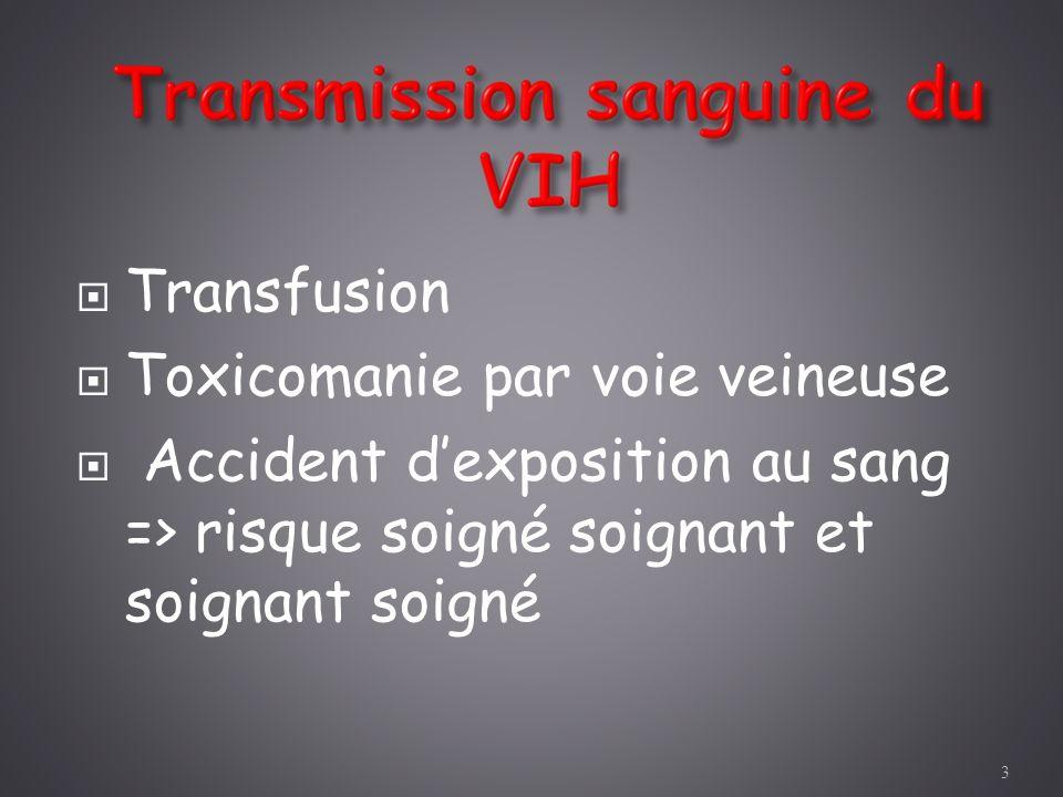 Taux de transmission très élevé = 100% On estime que 5 à 10% des infections VIH dans le monde sont le fait de transfusions sang ou produits sanguins contaminés Au début de lépidémie Applications de mesures préventives dans les pays développés => risque minime en 2005 < 1/1 000 000 4