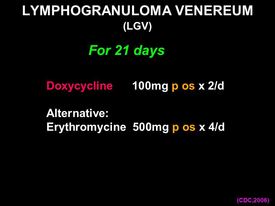 LYMPHOGRANULOMA VENEREUM Doxycycline 100mg p os x 2/d Alternative: Erythromycine 500mg p os x 4/d (LGV) (CDC,2006) For 21 days