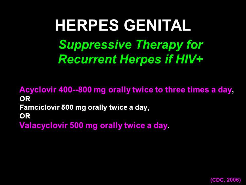 Acyclovir 400--800 mg orally twice to three times a day, OR Famciclovir 500 mg orally twice a day, OR Valacyclovir 500 mg orally twice a day. HERPES G