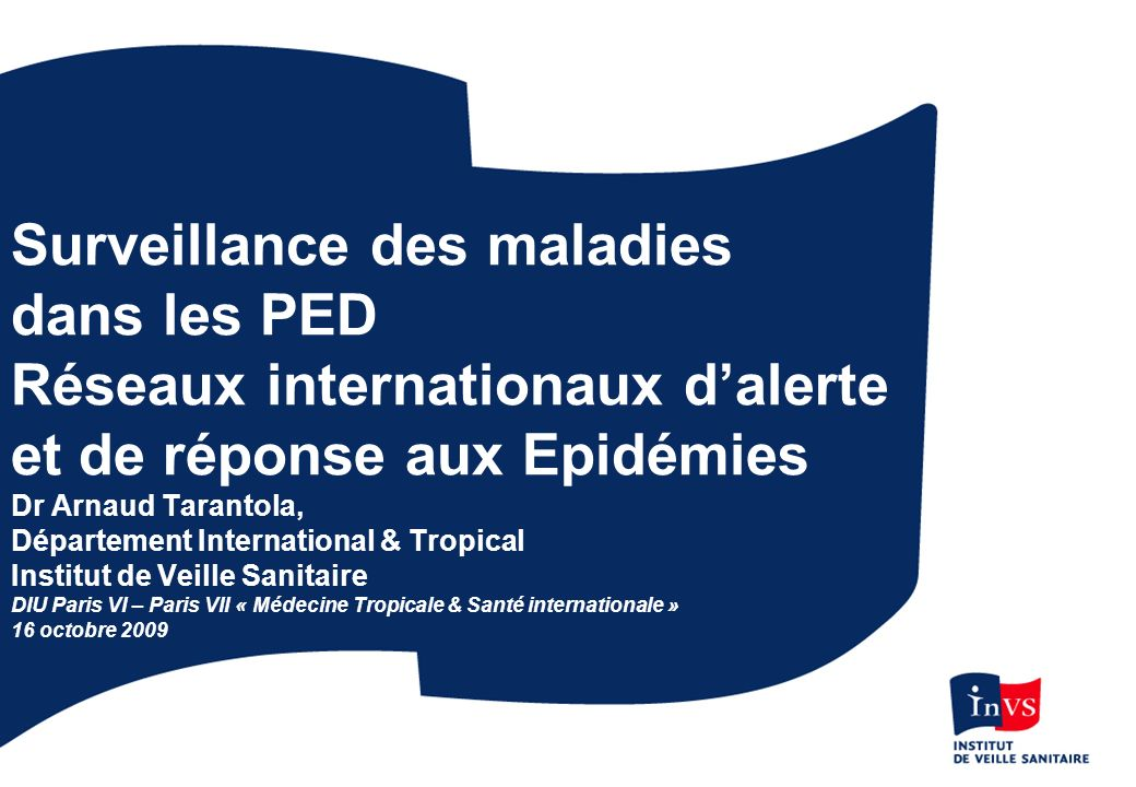 Surveillance des maladies dans les PED Réseaux internationaux dalerte et de réponse aux Epidémies Dr Arnaud Tarantola, Département International & Tro