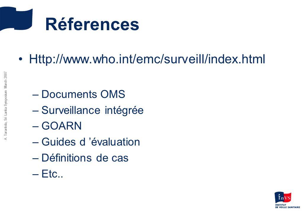 A. Tarantola, Sri Lanka Symposium March 2007 Réferences Http://www.who.int/emc/surveill/index.html –Documents OMS –Surveillance intégrée –GOARN –Guide