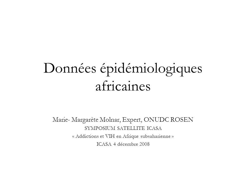 Données épidémiologiques africaines Marie- Margarète Molnar, Expert, ONUDC ROSEN SYMPOSIUM SATELLITE ICASA « Addictions et VIH en Afrique subsaharienne » ICASA 4 décembre 2008