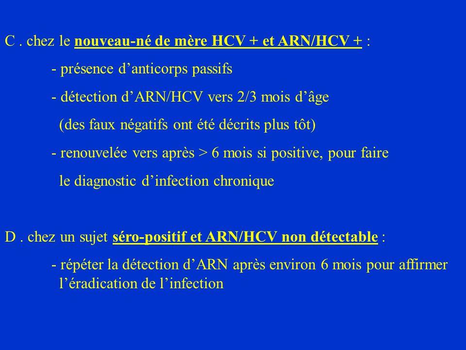 C. chez le nouveau-né de mère HCV + et ARN/HCV + : - présence danticorps passifs - détection dARN/HCV vers 2/3 mois dâge (des faux négatifs ont été dé