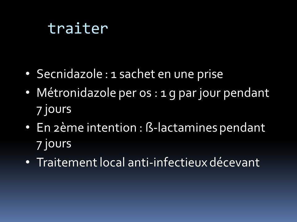 Secnidazole : 1 sachet en une prise Métronidazole per os : 1 g par jour pendant 7 jours En 2ème intention : ß-lactamines pendant 7 jours Traitement lo