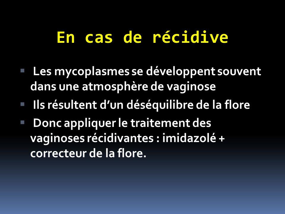 En cas de récidive Les mycoplasmes se développent souvent dans une atmosphère de vaginose Ils résultent dun déséquilibre de la flore Donc appliquer le