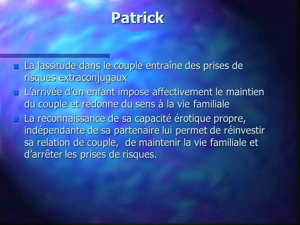 Patrick n La lassitude dans le couple entraîne des prises de risques extraconjugaux n Larrivée dun enfant impose affectivement le maintien du couple e