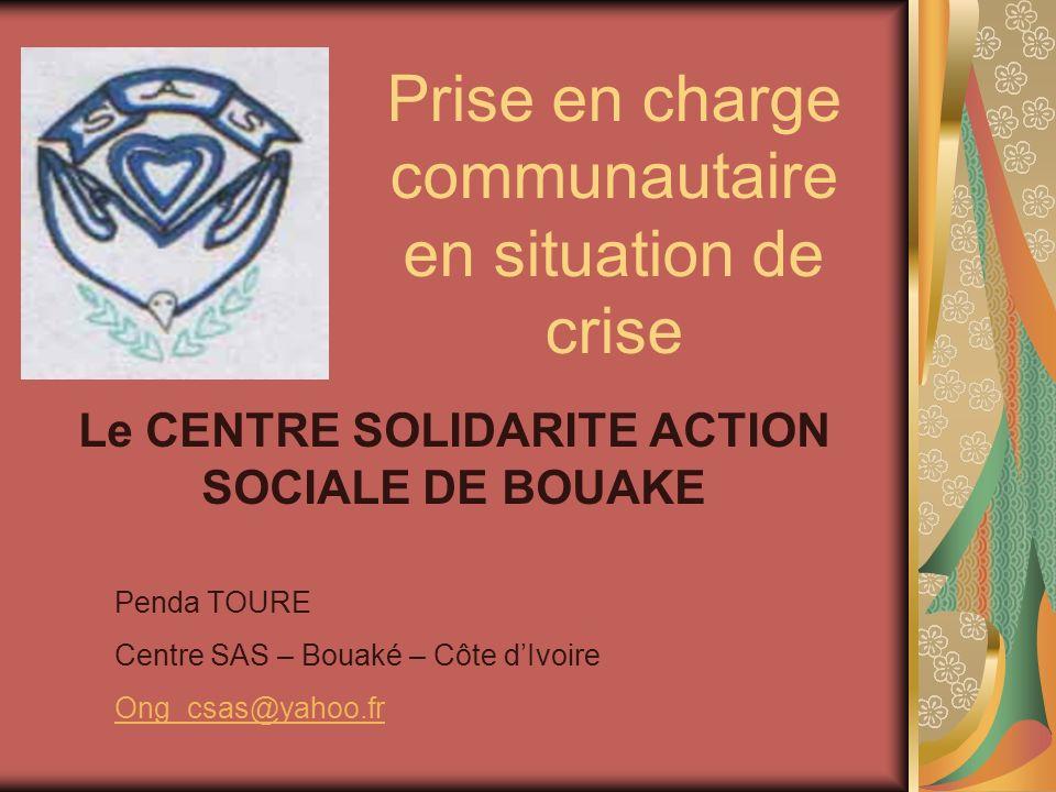 Prise en charge communautaire en situation de crise Le CENTRE SOLIDARITE ACTION SOCIALE DE BOUAKE Penda TOURE Centre SAS – Bouaké – Côte dIvoire Ong_csas@yahoo.fr