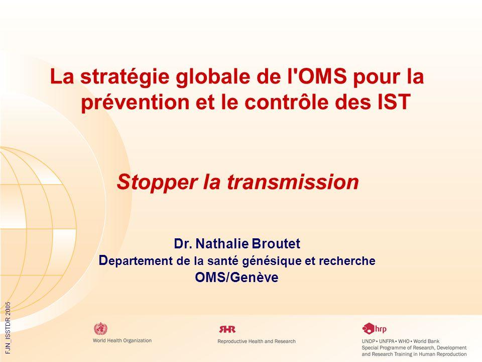 FJN_ISSTDR 2005 La stratégie globale de l'OMS pour la prévention et le contrôle des IST Stopper la transmission Dr. Nathalie Broutet D epartement de l