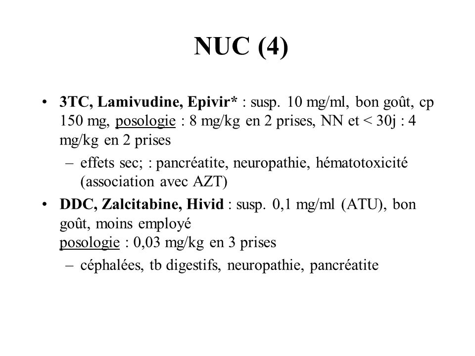 NUC (4) 3TC, Lamivudine, Epivir* : susp. 10 mg/ml, bon goût, cp 150 mg, posologie : 8 mg/kg en 2 prises, NN et < 30j : 4 mg/kg en 2 prises –effets sec