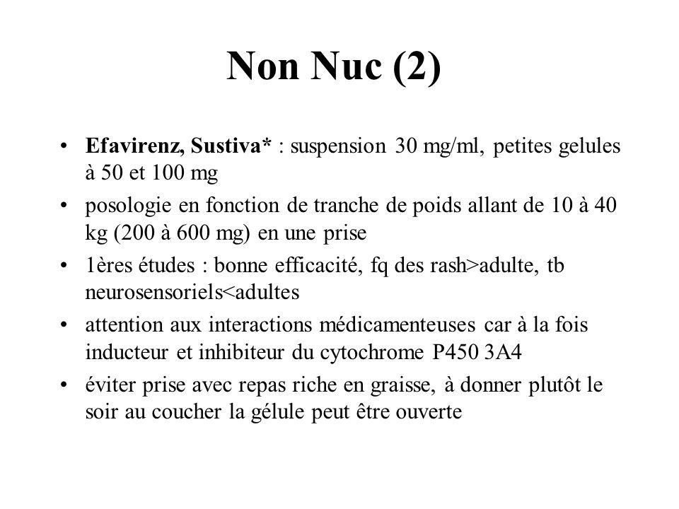 Non Nuc (2) Efavirenz, Sustiva* : suspension 30 mg/ml, petites gelules à 50 et 100 mg posologie en fonction de tranche de poids allant de 10 à 40 kg (