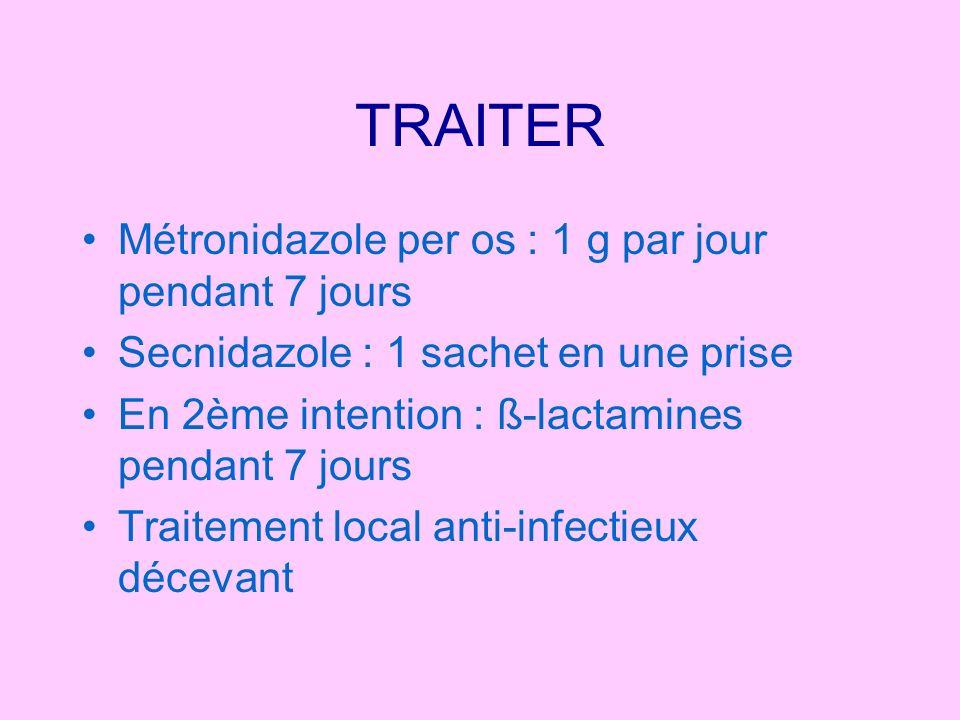 TRAITER Métronidazole per os : 1 g par jour pendant 7 jours Secnidazole : 1 sachet en une prise En 2ème intention : ß-lactamines pendant 7 jours Trait