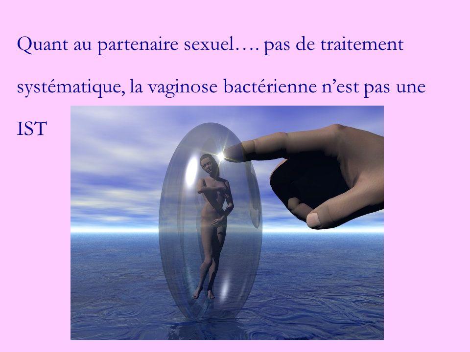 Quant au partenaire sexuel…. pas de traitement systématique, la vaginose bactérienne nest pas une IST