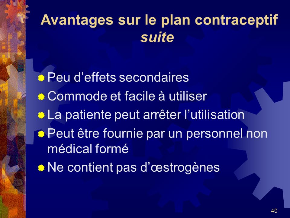 40 Avantages sur le plan contraceptif suite Peu deffets secondaires Commode et facile à utiliser La patiente peut arrêter lutilisation Peut être fourn