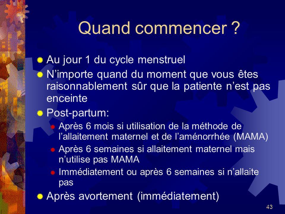 43 Quand commencer ? Au jour 1 du cycle menstruel Nimporte quand du moment que vous êtes raisonnablement sûr que la patiente nest pas enceinte Post-pa