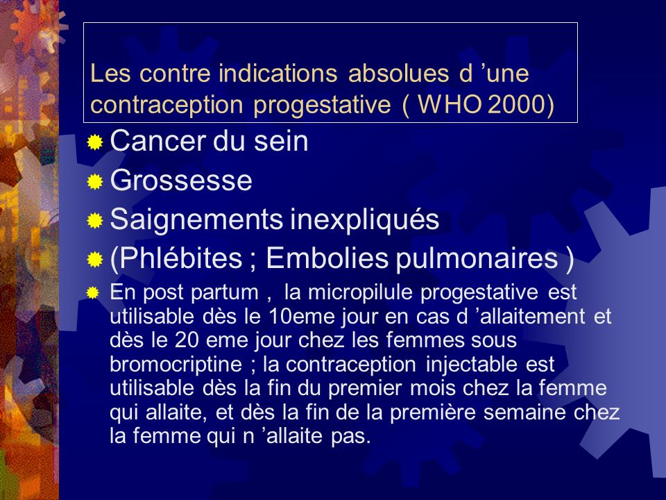 Les contre indications absolues d une contraception progestative ( WHO 2000) Cancer du sein Grossesse Saignements inexpliqués (Phlébites ; Embolies pu