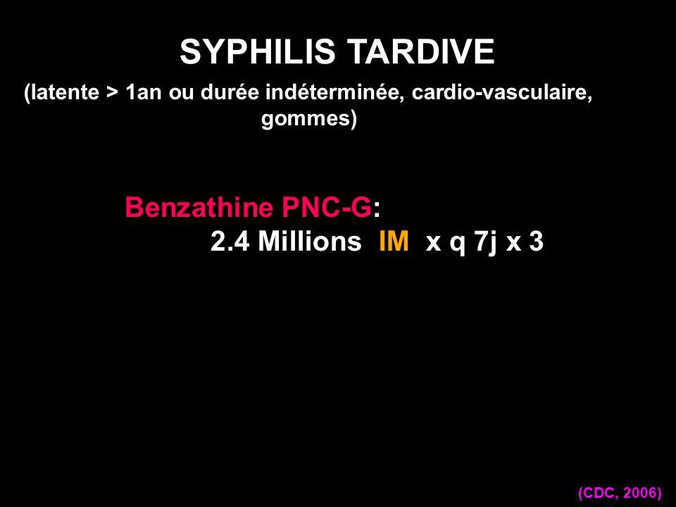 Benzathine PNC-G: 2.4 Millions IM x q 7j x 3 SYPHILIS TARDIVE (CDC, 2006) (latente > 1an ou durée indéterminée, cardio-vasculaire, gommes)