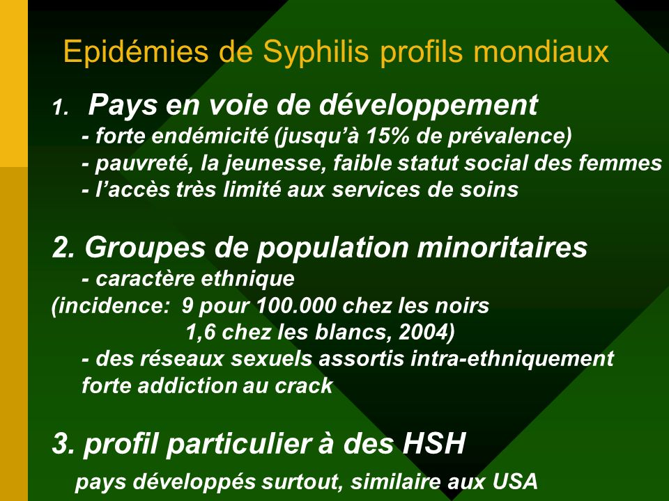 Epidémies de Syphilis profils mondiaux 1. Pays en voie de développement - forte endémicité (jusquà 15% de prévalence) - pauvreté, la jeunesse, faible