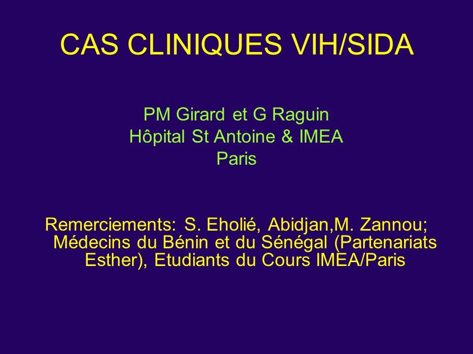 CAS CLINIQUES VIH/SIDA PM Girard et G Raguin Hôpital St Antoine & IMEA Paris Remerciements: S. Eholié, Abidjan,M. Zannou; Médecins du Bénin et du Séné