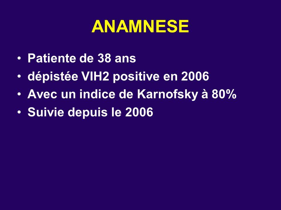 ANAMNESE Patiente de 38 ans dépistée VIH2 positive en 2006 Avec un indice de Karnofsky à 80% Suivie depuis le 2006