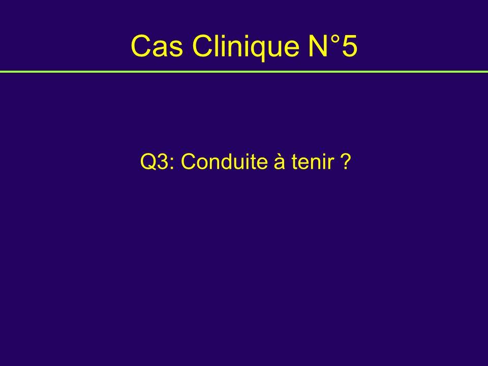 Cas Clinique N°5 Q3: Conduite à tenir ?