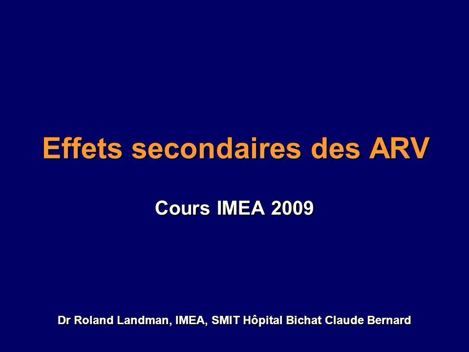 Effets secondaires des ARV Cours IMEA 2009 Dr Roland Landman, IMEA, SMIT Hôpital Bichat Claude Bernard Cours IMEA 2009 Dr Roland Landman, IMEA, SMIT H