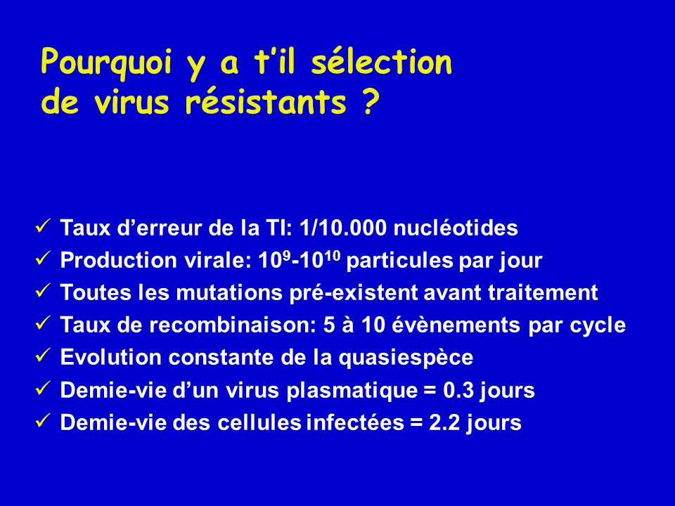 Taux derreur de la TI: 1/10.000 nucléotides Production virale: 10 9 -10 10 particules par jour Toutes les mutations pré-existent avant traitement Taux