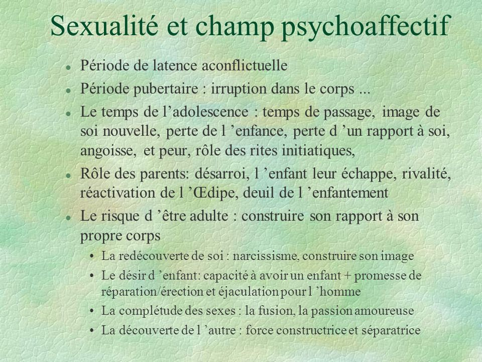 Sexualité et champ psychoaffectif l Période de latence aconflictuelle l Période pubertaire : irruption dans le corps... l Le temps de ladolescence : t