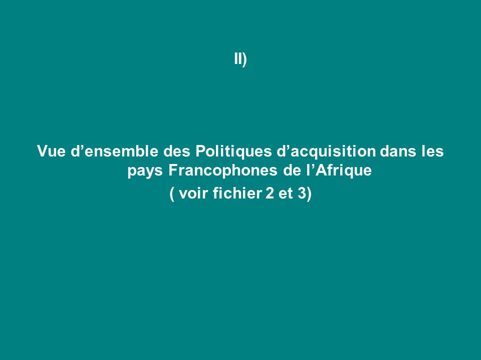 II) Vue densemble des Politiques dacquisition dans les pays Francophones de lAfrique ( voir fichier 2 et 3)