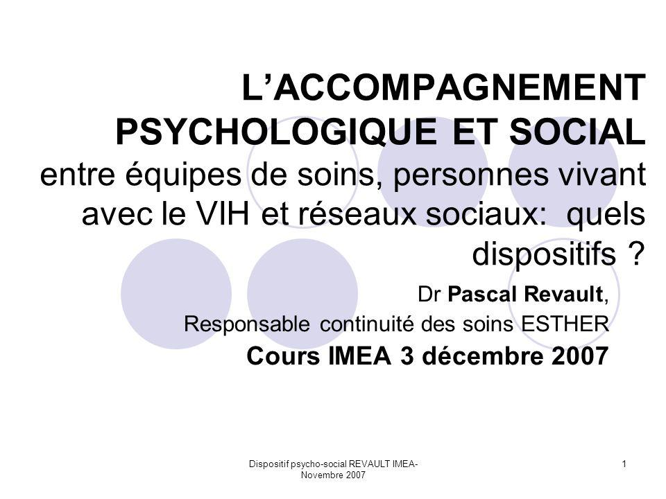 Dispositif psycho-social REVAULT IMEA- Novembre 2007 1 LACCOMPAGNEMENT PSYCHOLOGIQUE ET SOCIAL entre équipes de soins, personnes vivant avec le VIH et réseaux sociaux: quels dispositifs .