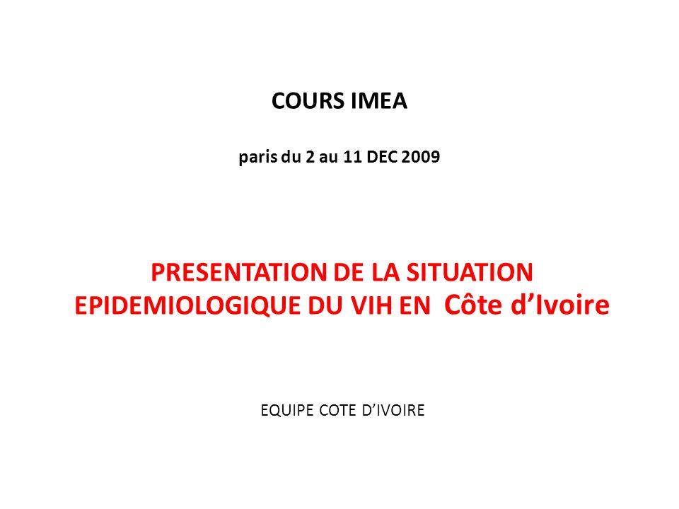 COURS IMEA paris du 2 au 11 DEC 2009 PRESENTATION DE LA SITUATION EPIDEMIOLOGIQUE DU VIH EN Côte dIvoire EQUIPE COTE DIVOIRE