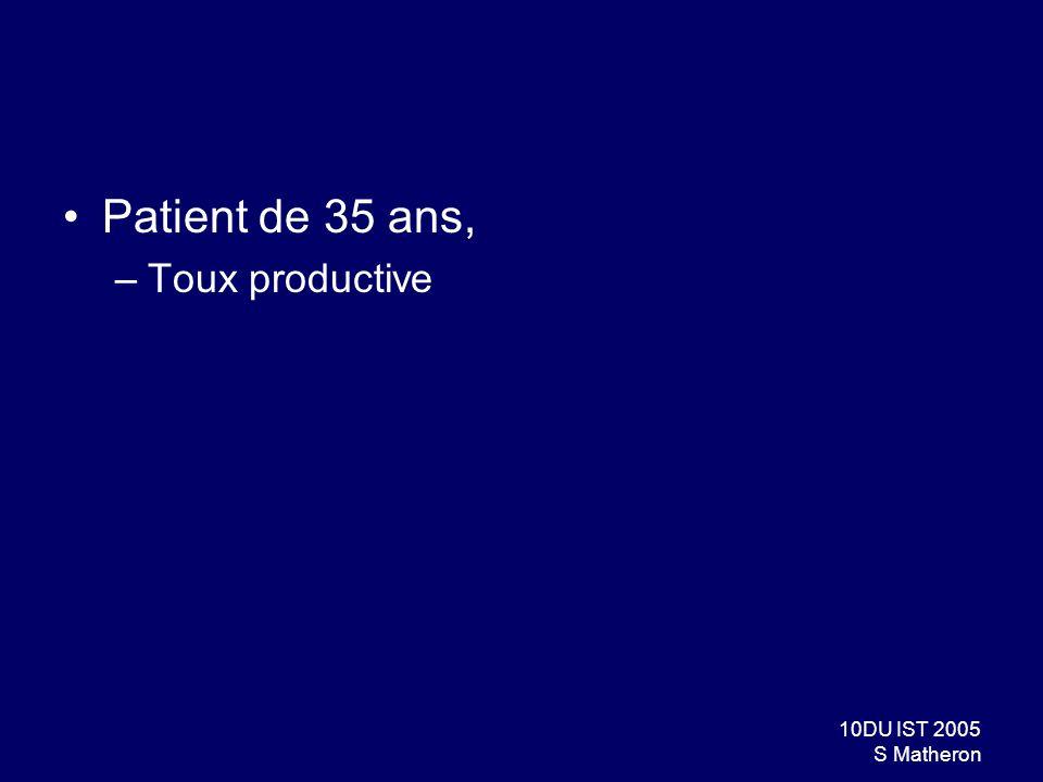 10DU IST 2005 S Matheron Patient de 35 ans, –Toux productive