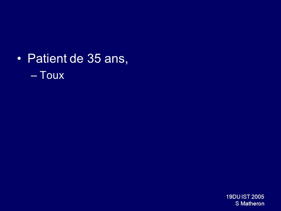 19DU IST 2005 S Matheron Patient de 35 ans, –Toux