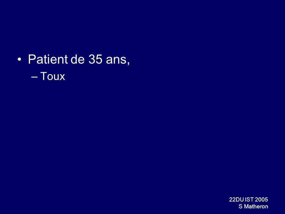 22DU IST 2005 S Matheron Patient de 35 ans, –Toux