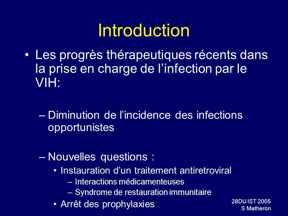 28DU IST 2005 S Matheron Introduction Les progrès thérapeutiques récents dans la prise en charge de linfection par le VIH: –Diminution de lincidence d