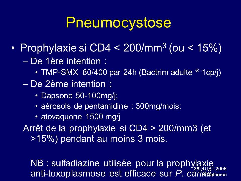 36DU IST 2005 S Matheron Pneumocystose Prophylaxie si CD4 < 200/mm 3 (ou < 15%) –De 1ère intention : TMP-SMX 80/400 par 24h (Bactrim adulte ® 1cp/j) –