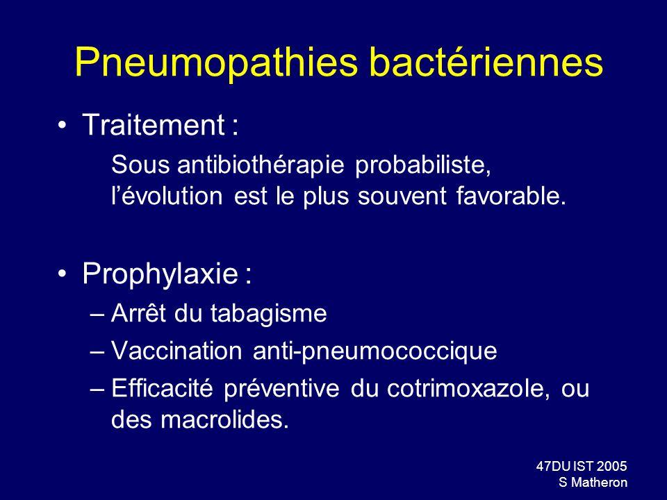 47DU IST 2005 S Matheron Pneumopathies bactériennes Traitement : Sous antibiothérapie probabiliste, lévolution est le plus souvent favorable. Prophyla