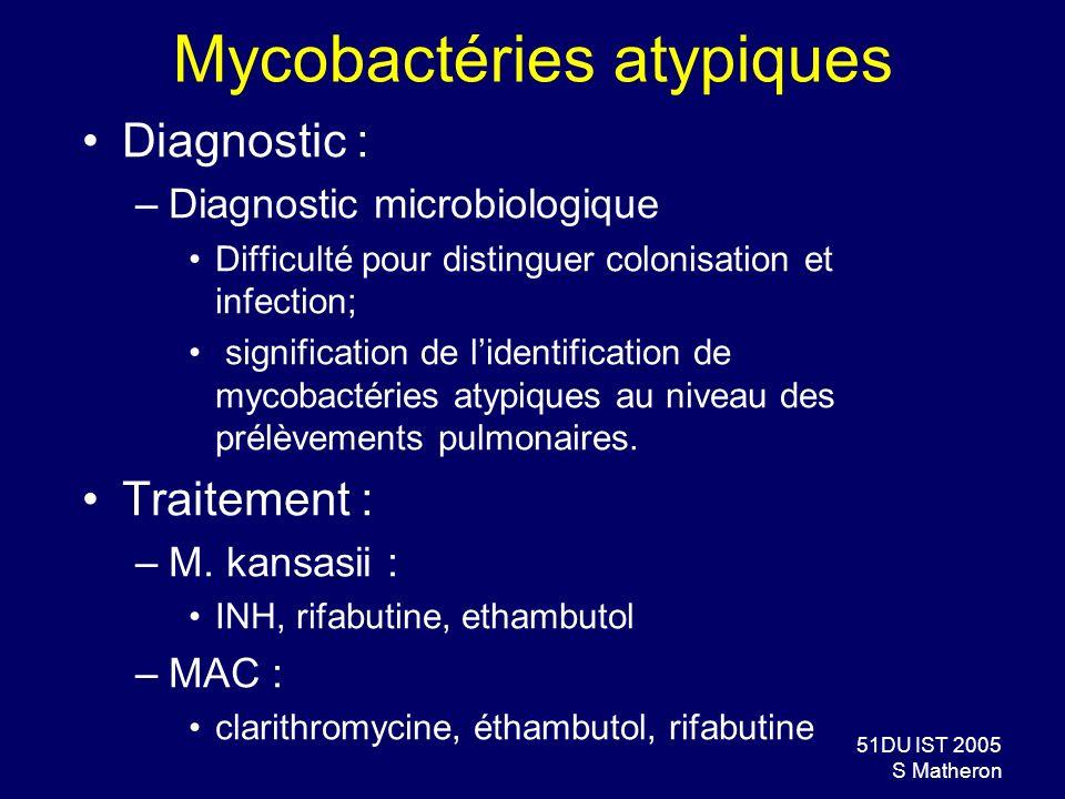 51DU IST 2005 S Matheron Mycobactéries atypiques Diagnostic : –Diagnostic microbiologique Difficulté pour distinguer colonisation et infection; signif