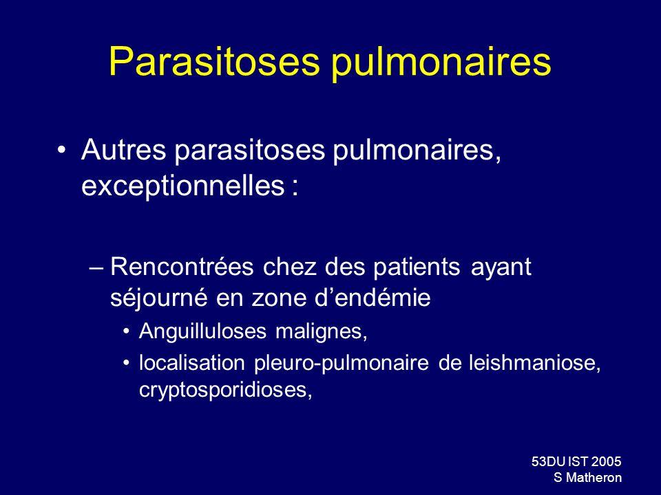 53DU IST 2005 S Matheron Parasitoses pulmonaires Autres parasitoses pulmonaires, exceptionnelles : –Rencontrées chez des patients ayant séjourné en zo