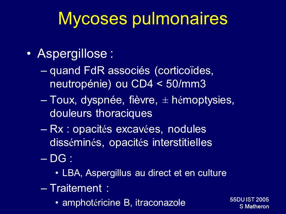 55DU IST 2005 S Matheron Mycoses pulmonaires Aspergillose : –quand FdR associés (corticoïdes, neutropénie) ou CD4 < 50/mm3 –Toux, dyspnée, fièvre, ± h